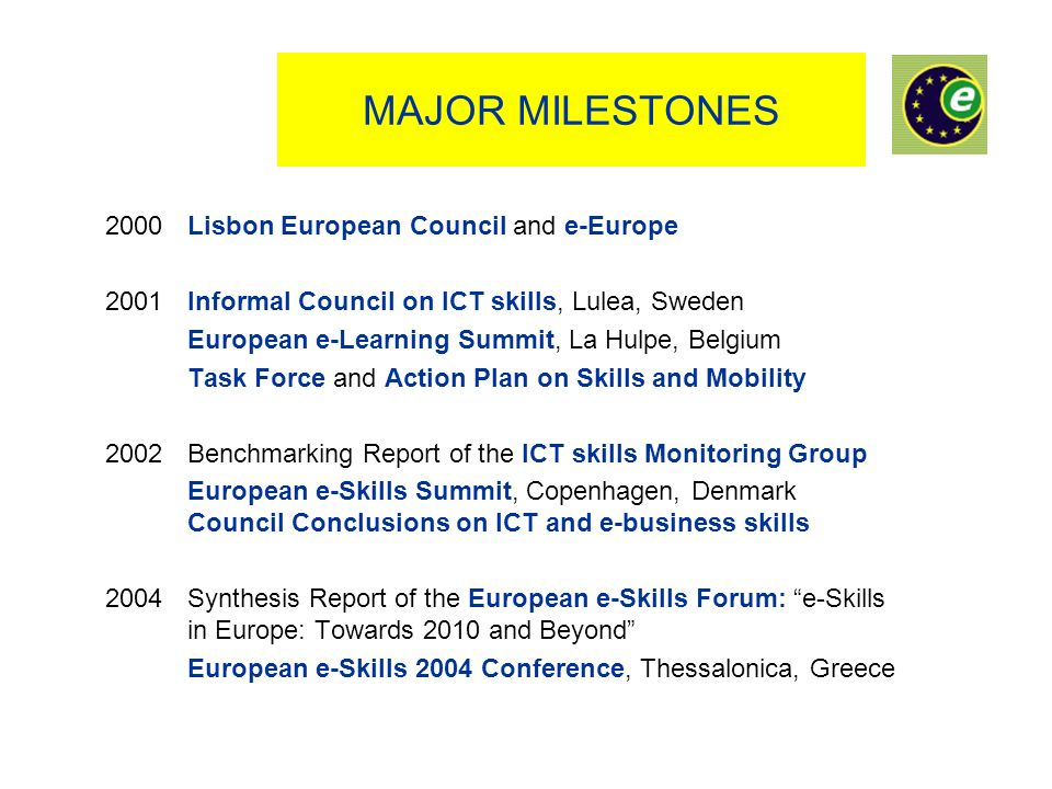 MAJOR MILESTONES 2000 Lisbon European Council and e-Europe 2001 Informal Council on ICT skills, Lulea, Sweden European e-Learning Summit, La Hulpe, Belgium Task Force and Action Plan on Skills and Mobility 2002 Benchmarking Report of the ICT skills Monitoring Group European e-Skills Summit, Copenhagen, Denmark Council Conclusions on ICT and e-business skills 2004 Synthesis Report of the European e-Skills Forum: e-Skills in Europe: Towards 2010 and Beyond European e-Skills 2004 Conference, Thessalonica, Greece