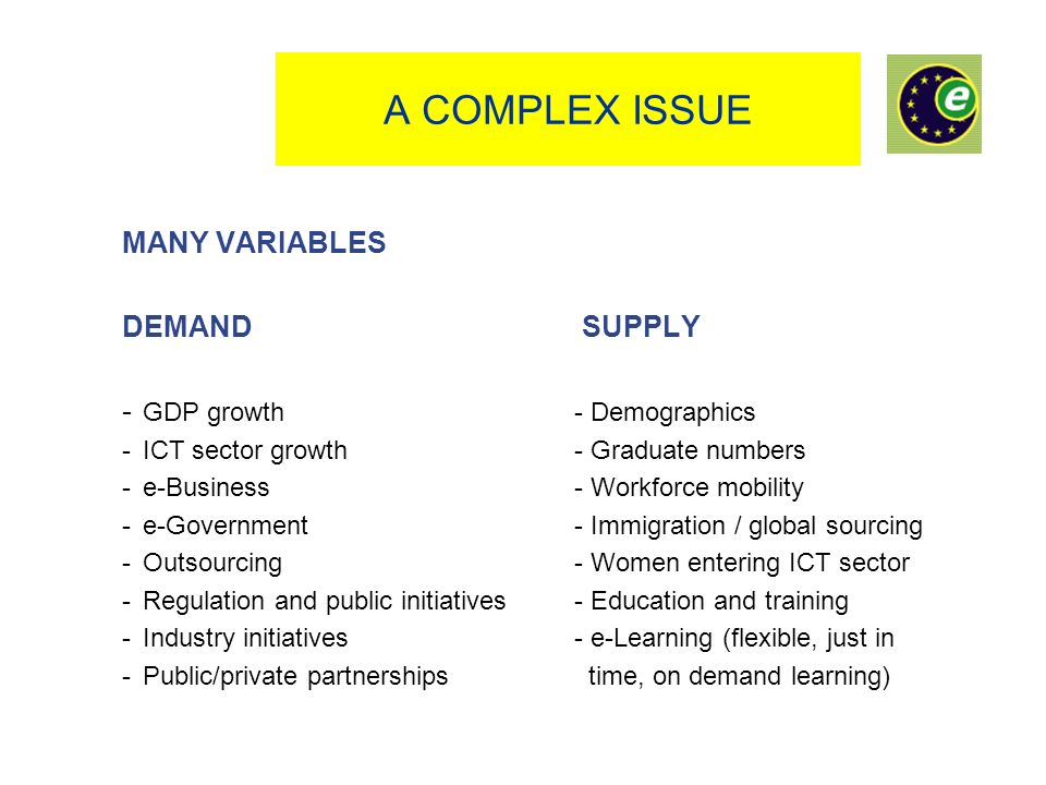 A COMPLEX ISSUE MANY VARIABLES DEMAND SUPPLY - GDP growth- Demographics - ICT sector growth- Graduate numbers - e-Business- Workforce mobility - e-Government - Immigration / global sourcing - Outsourcing - Women entering ICT sector - Regulation and public initiatives- Education and training -Industry initiatives- e-Learning (flexible, just in -Public/private partnerships time, on demand learning)