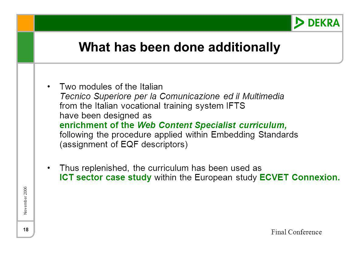 November 2006 Final Conference 18 What has been done additionally Two modules of the Italian Tecnico Superiore per la Comunicazione ed il Multimedia from the Italian vocational training system IFTS have been designed as enrichment of the Web Content Specialist curriculum, following the procedure applied within Embedding Standards (assignment of EQF descriptors) Thus replenished, the curriculum has been used as ICT sector case study within the European study ECVET Connexion.