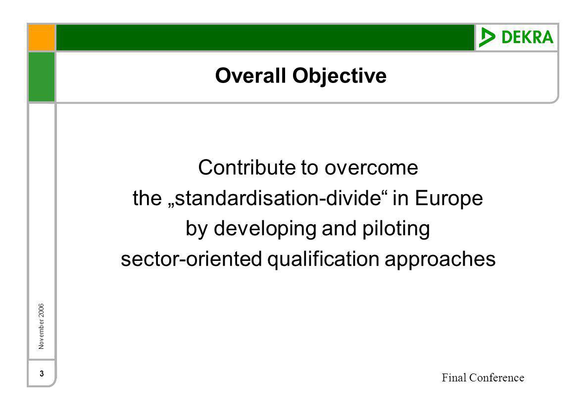 November 2006 Final Conference 3 Overall Objective Contribute to overcome the standardisation-divide in Europe by developing and piloting sector-oriented qualification approaches