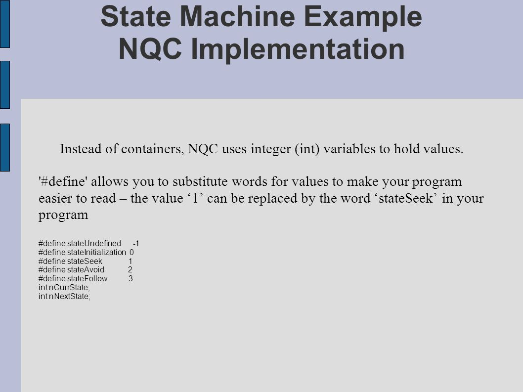 State Machine Example NQC Implementation Instead of containers, NQC uses integer (int) variables to hold values.