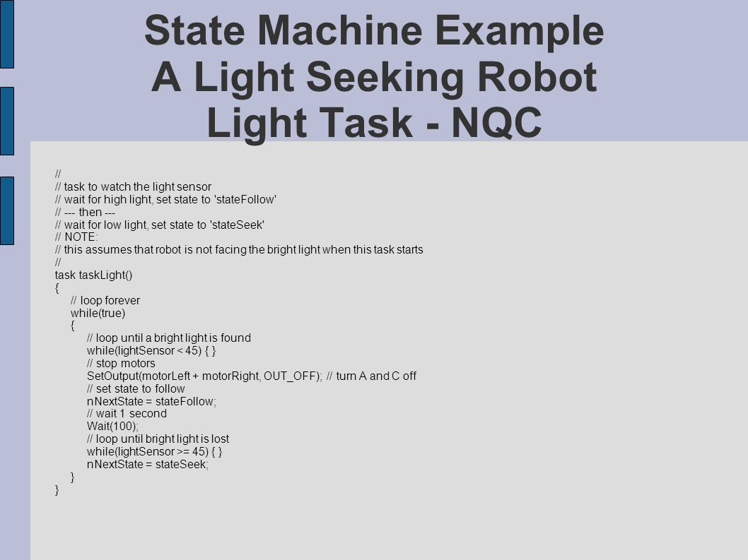 State Machine Example A Light Seeking Robot Light Task - NQC // // task to watch the light sensor // wait for high light, set state to stateFollow // --- then --- // wait for low light, set state to stateSeek // NOTE: // this assumes that robot is not facing the bright light when this task starts // task taskLight() { // loop forever while(true) { // loop until a bright light is found while(lightSensor < 45) { } // stop motors SetOutput(motorLeft + motorRight, OUT_OFF); // turn A and C off // set state to follow nNextState = stateFollow; // wait 1 second Wait(100); // loop until bright light is lost while(lightSensor >= 45) { } nNextState = stateSeek; }