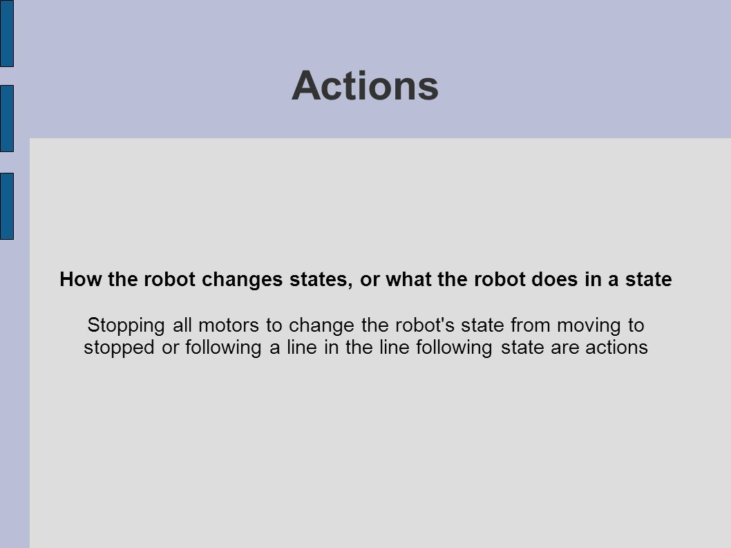Actions How the robot changes states, or what the robot does in a state Stopping all motors to change the robot s state from moving to stopped or following a line in the line following state are actions