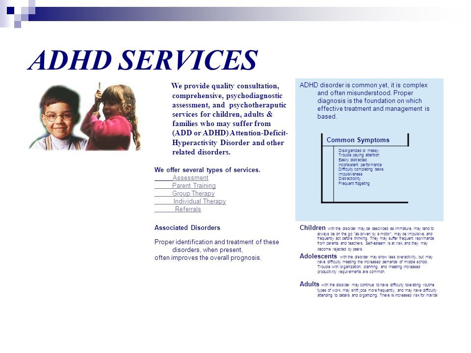 ADHD SERVICES We provide quality consultation, comprehensive, psychodiagnostic assessment, and psychotheraputic services for children, adults & families who may suffer from (ADD or ADHD) Attention-Deficit- Hyperactivity Disorder and other related disorders.