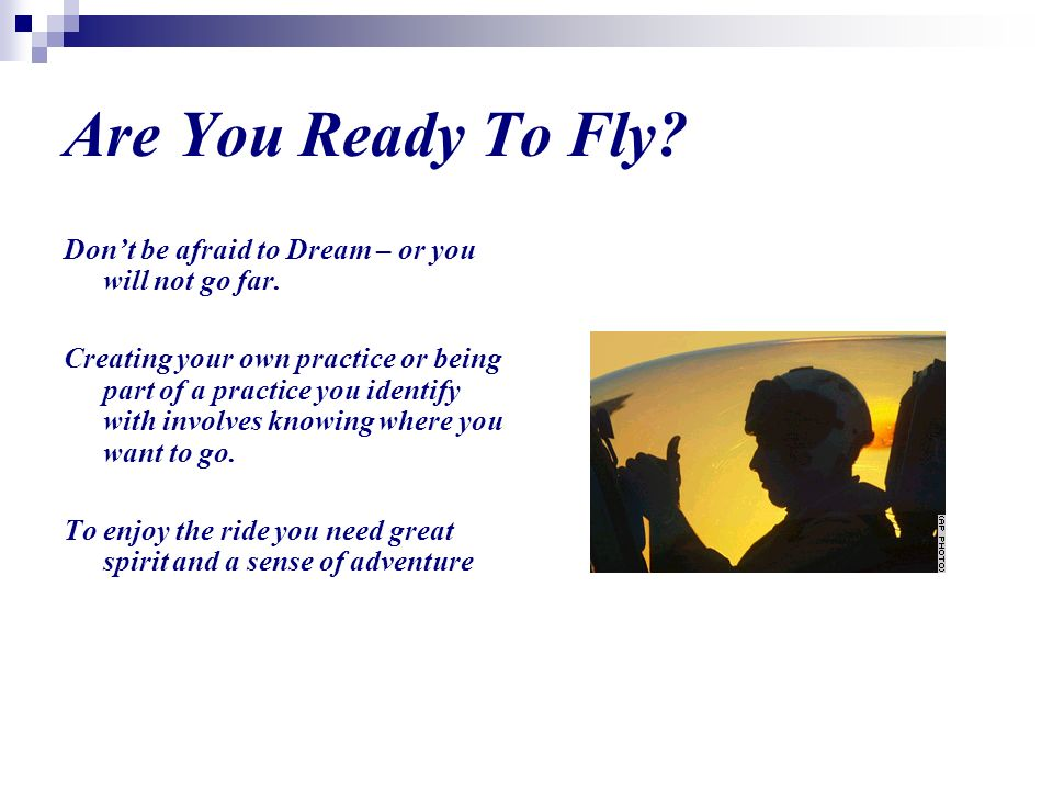 Are You Ready To Fly. Dont be afraid to Dream – or you will not go far.