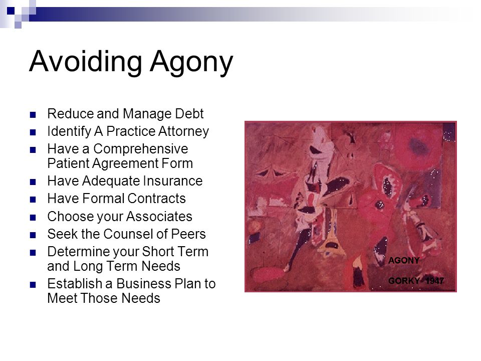 Avoiding Agony Reduce and Manage Debt Identify A Practice Attorney Have a Comprehensive Patient Agreement Form Have Adequate Insurance Have Formal Contracts Choose your Associates Seek the Counsel of Peers Determine your Short Term and Long Term Needs Establish a Business Plan to Meet Those Needs