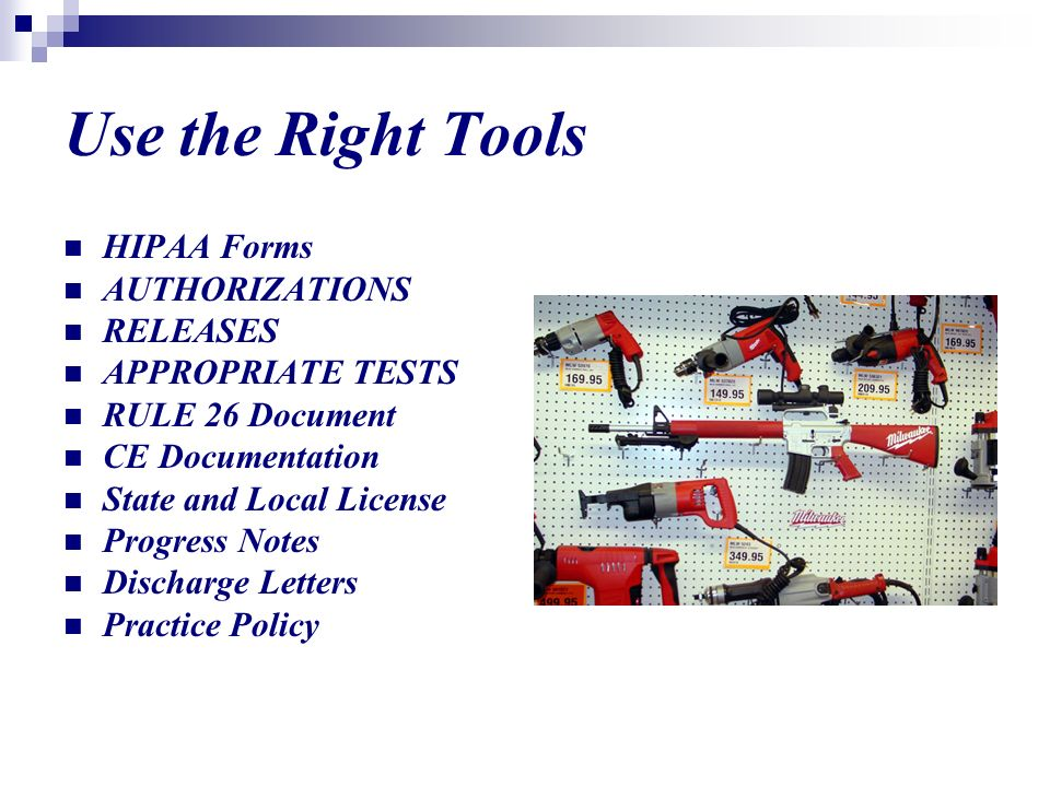 Use the Right Tools HIPAA Forms AUTHORIZATIONS RELEASES APPROPRIATE TESTS RULE 26 Document CE Documentation State and Local License Progress Notes Discharge Letters Practice Policy