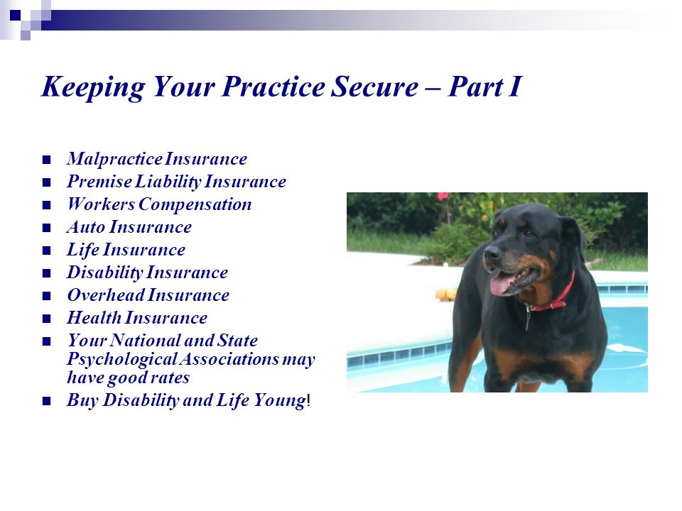 Keeping Your Practice Secure – Part I Malpractice Insurance Premise Liability Insurance Workers Compensation Auto Insurance Life Insurance Disability Insurance Overhead Insurance Health Insurance Your National and State Psychological Associations may have good rates Buy Disability and Life Young !
