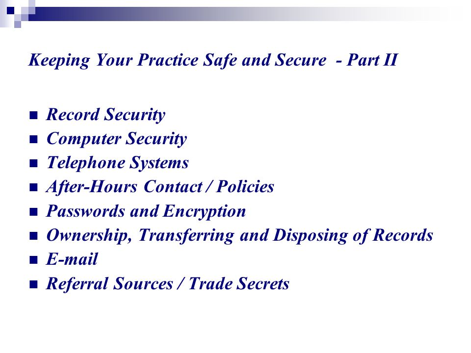 Keeping Your Practice Safe and Secure - Part II Record Security Computer Security Telephone Systems After-Hours Contact / Policies Passwords and Encryption Ownership, Transferring and Disposing of Records  Referral Sources / Trade Secrets
