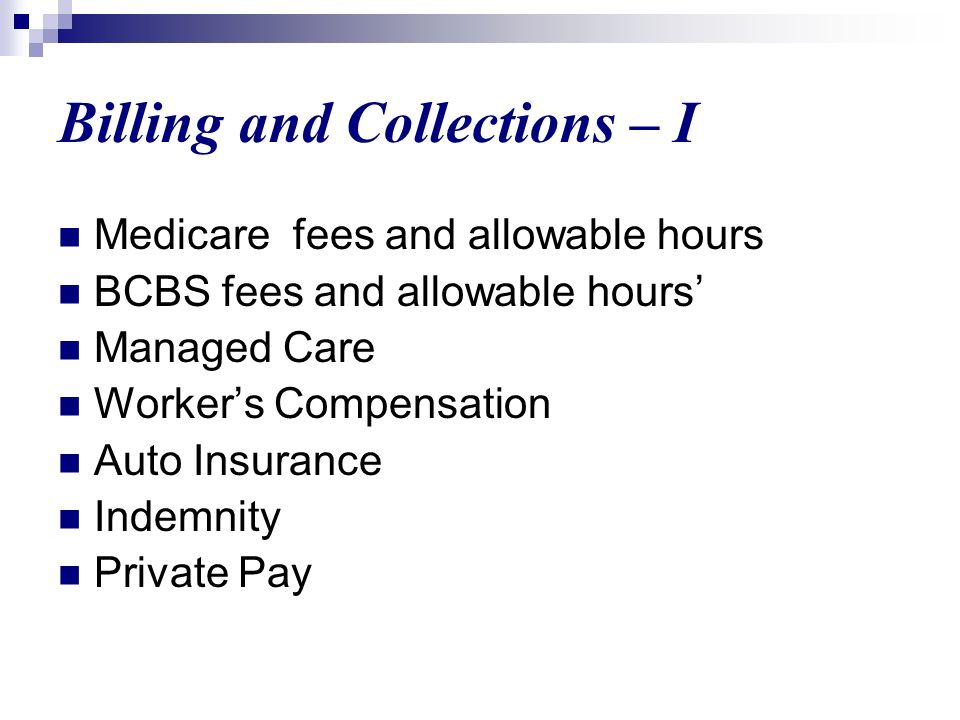 Billing and Collections – I Medicare fees and allowable hours BCBS fees and allowable hours Managed Care Workers Compensation Auto Insurance Indemnity Private Pay