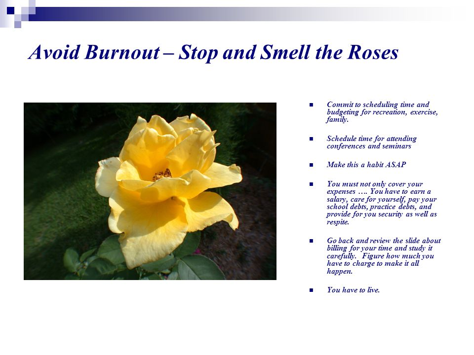 Avoid Burnout – Stop and Smell the Roses Commit to scheduling time and budgeting for recreation, exercise, family.