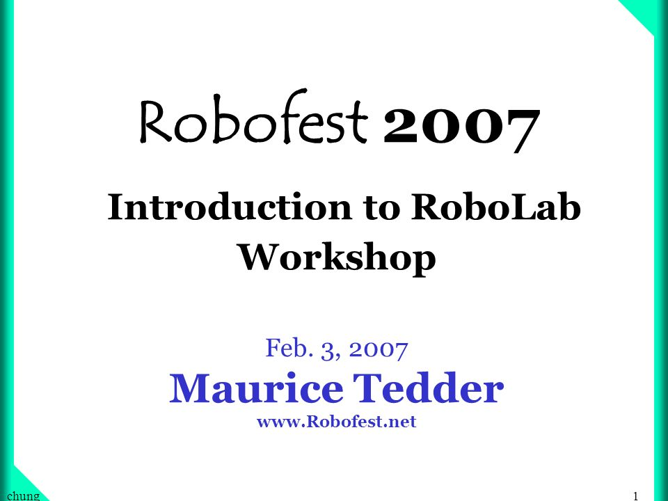 1chung Robofest 2007 Introduction to RoboLab Workshop Feb. 3, 2007 Maurice Tedder