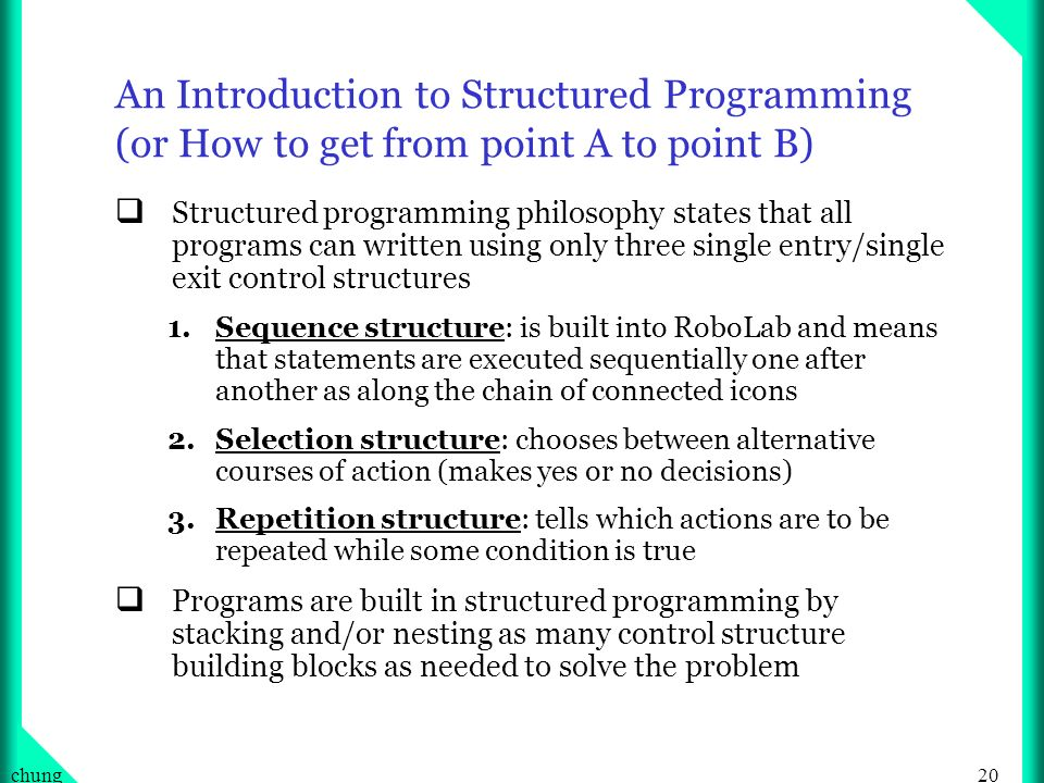 20chung An Introduction to Structured Programming (or How to get from point A to point B) Structured programming philosophy states that all programs can written using only three single entry/single exit control structures 1.Sequence structure: is built into RoboLab and means that statements are executed sequentially one after another as along the chain of connected icons 2.Selection structure: chooses between alternative courses of action (makes yes or no decisions) 3.Repetition structure: tells which actions are to be repeated while some condition is true Programs are built in structured programming by stacking and/or nesting as many control structure building blocks as needed to solve the problem