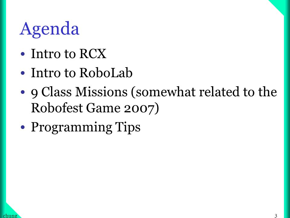 3chung Agenda Intro to RCX Intro to RoboLab 9 Class Missions (somewhat related to the Robofest Game 2007) Programming Tips