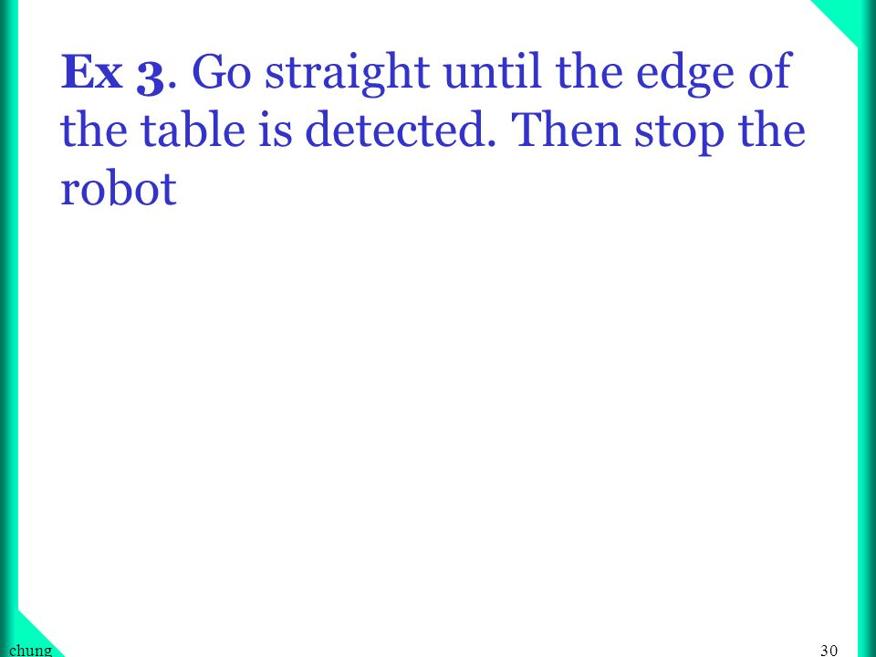 30chung Ex 3. Go straight until the edge of the table is detected. Then stop the robot