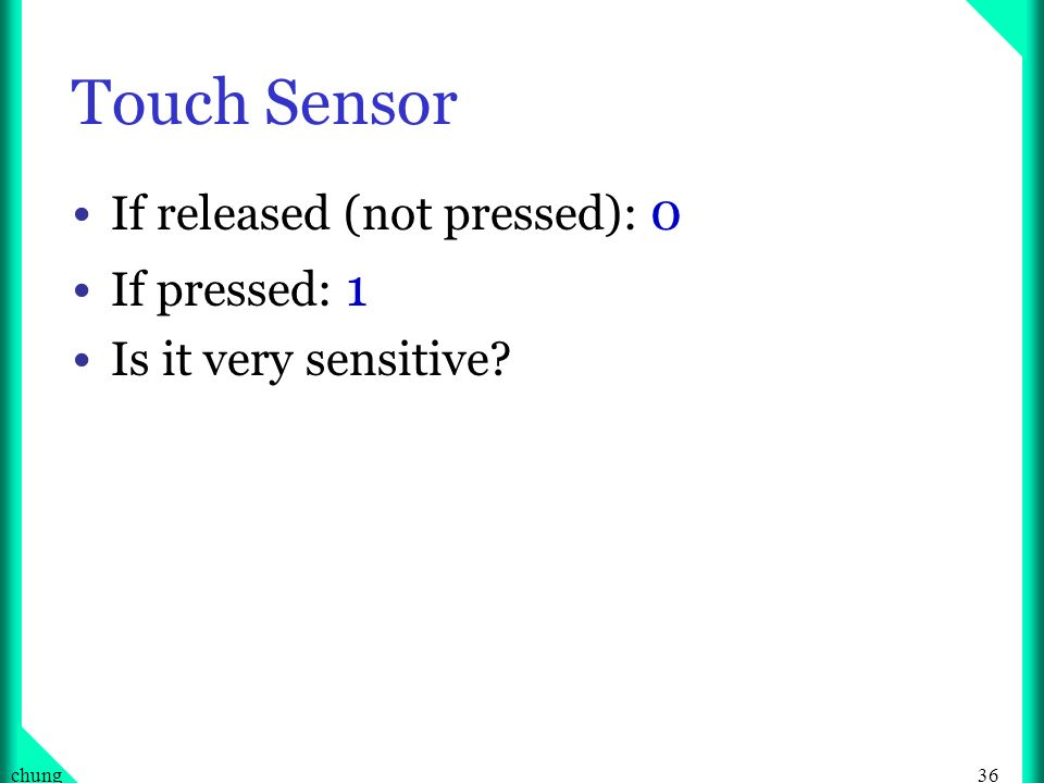 36chung Touch Sensor If released (not pressed): 0 If pressed: 1 Is it very sensitive