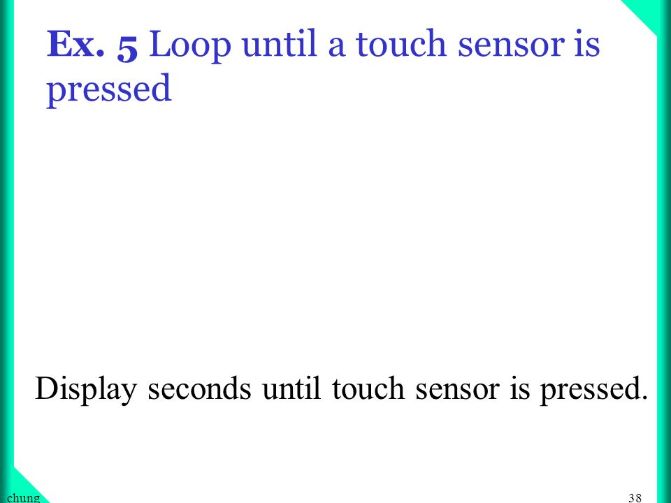 38chung Ex. 5 Loop until a touch sensor is pressed Display seconds until touch sensor is pressed.