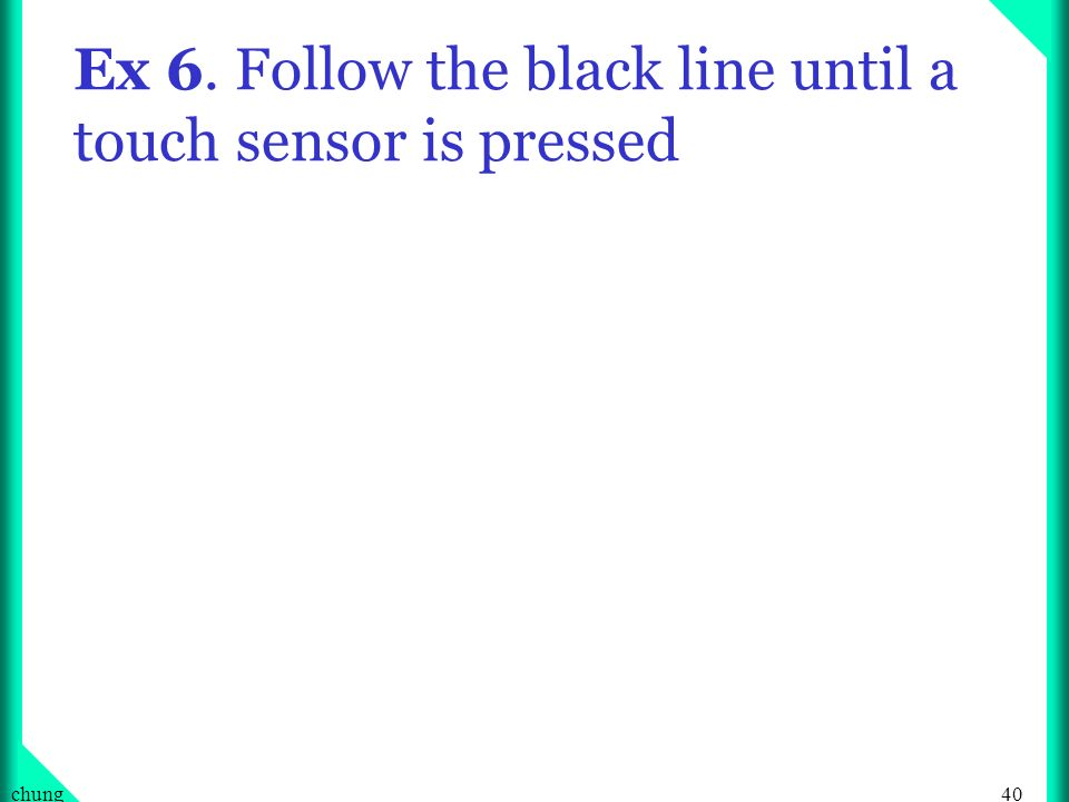 40chung Ex 6. Follow the black line until a touch sensor is pressed