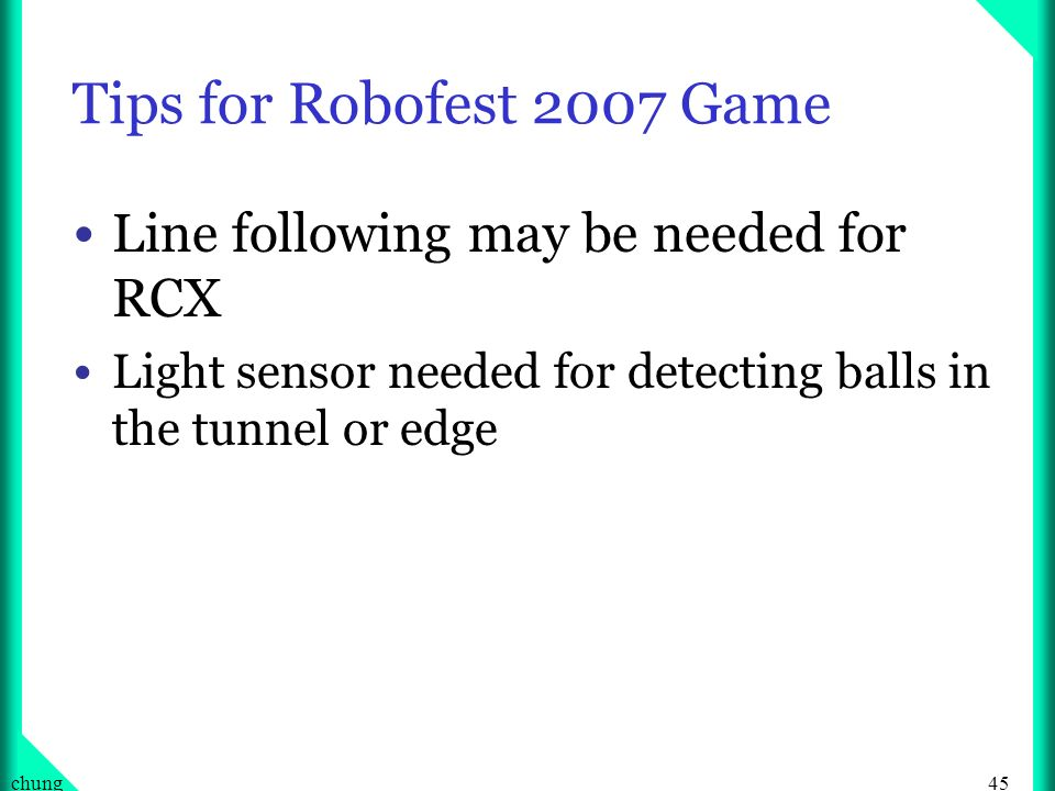 45chung Tips for Robofest 2007 Game Line following may be needed for RCX Light sensor needed for detecting balls in the tunnel or edge