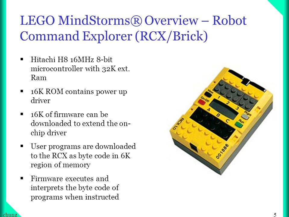 5chung LEGO MindStorms® Overview – Robot Command Explorer (RCX/Brick) Hitachi H8 16MHz 8-bit microcontroller with 32K ext.