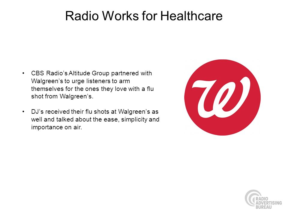 Radio Works for Healthcare CBS Radios Altitude Group partnered with Walgreens to urge listeners to arm themselves for the ones they love with a flu shot from Walgreens.