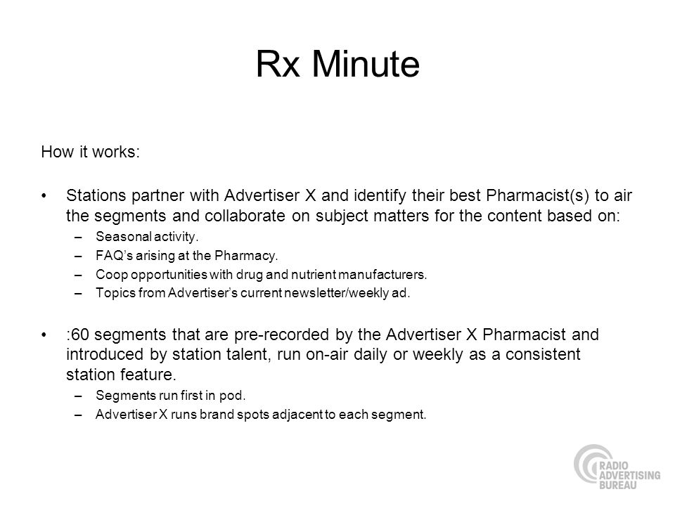 Rx Minute How it works: Stations partner with Advertiser X and identify their best Pharmacist(s) to air the segments and collaborate on subject matters for the content based on: –Seasonal activity.