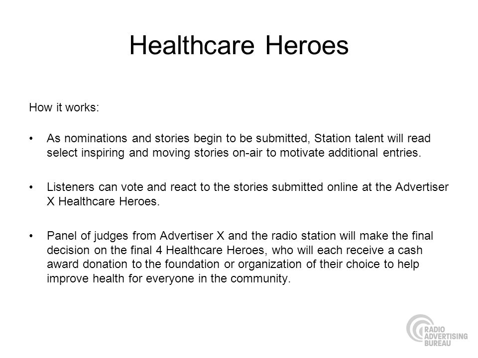 Healthcare Heroes How it works: As nominations and stories begin to be submitted, Station talent will read select inspiring and moving stories on-air to motivate additional entries.