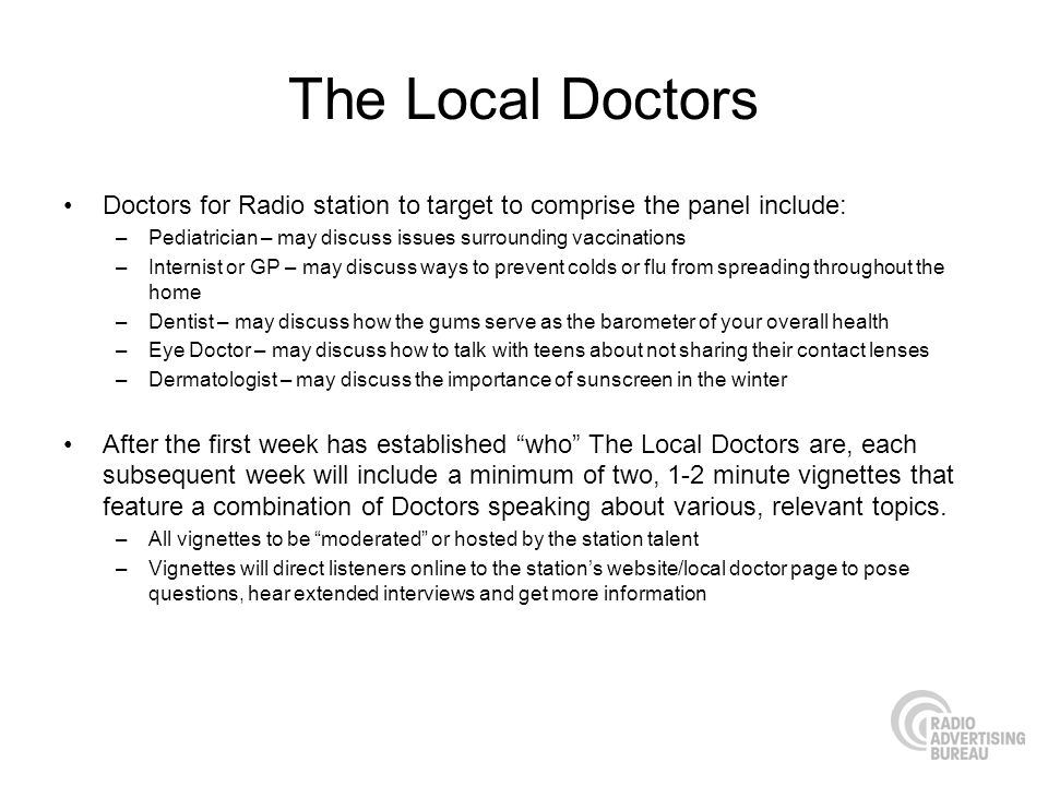 The Local Doctors Doctors for Radio station to target to comprise the panel include: –Pediatrician – may discuss issues surrounding vaccinations –Internist or GP – may discuss ways to prevent colds or flu from spreading throughout the home –Dentist – may discuss how the gums serve as the barometer of your overall health –Eye Doctor – may discuss how to talk with teens about not sharing their contact lenses –Dermatologist – may discuss the importance of sunscreen in the winter After the first week has established who The Local Doctors are, each subsequent week will include a minimum of two, 1-2 minute vignettes that feature a combination of Doctors speaking about various, relevant topics.