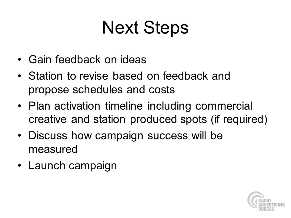Next Steps Gain feedback on ideas Station to revise based on feedback and propose schedules and costs Plan activation timeline including commercial creative and station produced spots (if required) Discuss how campaign success will be measured Launch campaign