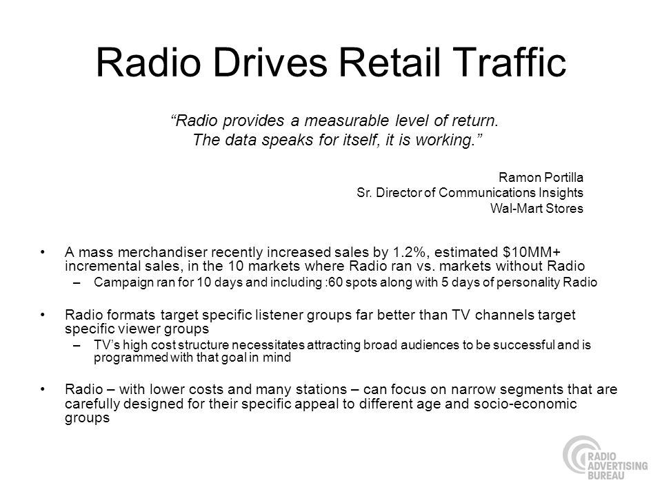 Radio Drives Retail Traffic A mass merchandiser recently increased sales by 1.2%, estimated $10MM+ incremental sales, in the 10 markets where Radio ran vs.