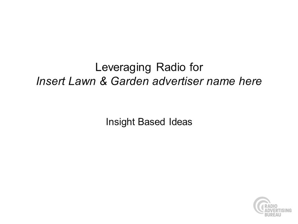 Leveraging Radio for Insert Lawn & Garden advertiser name here Insight Based Ideas