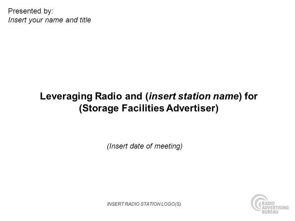 Leveraging Radio and (insert station name) for (Storage Facilities Advertiser) (Insert date of meeting) Presented by: Insert your name and title INSERT RADIO STATION LOGO(S)