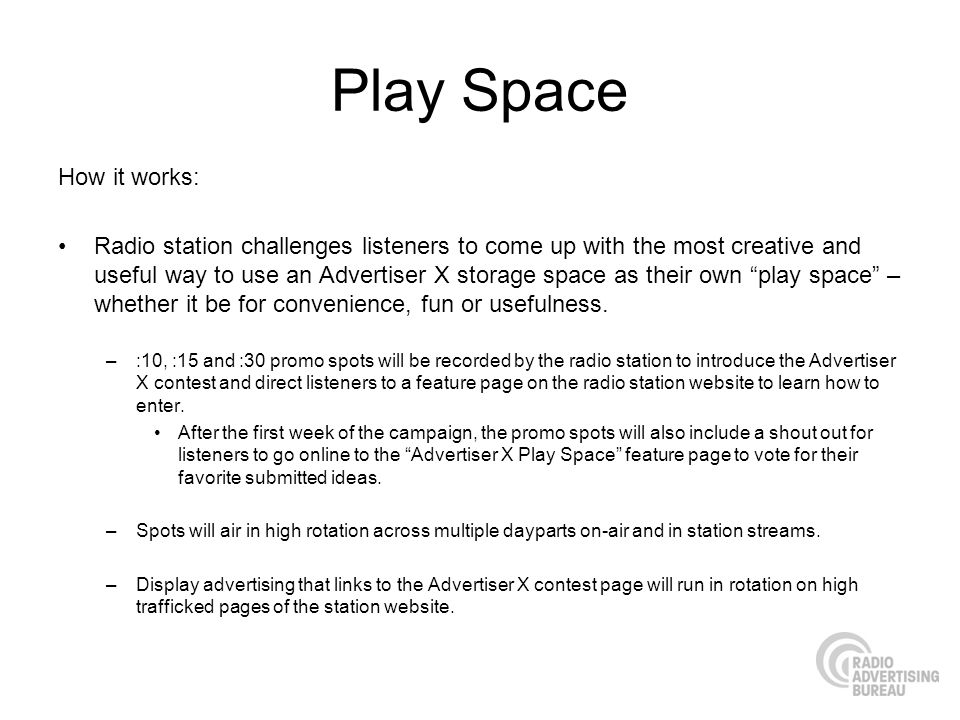 Play Space How it works: Radio station challenges listeners to come up with the most creative and useful way to use an Advertiser X storage space as their own play space – whether it be for convenience, fun or usefulness.