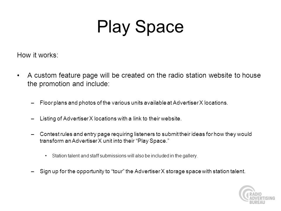 Play Space How it works: A custom feature page will be created on the radio station website to house the promotion and include: –Floor plans and photos of the various units available at Advertiser X locations.