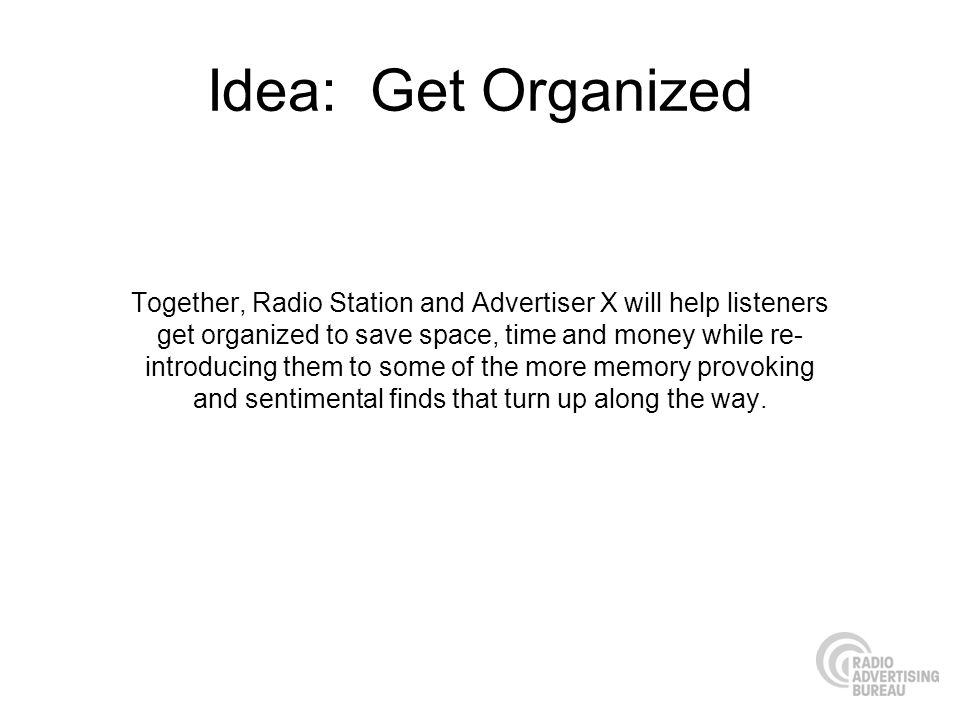 Idea: Get Organized Together, Radio Station and Advertiser X will help listeners get organized to save space, time and money while re- introducing them to some of the more memory provoking and sentimental finds that turn up along the way.