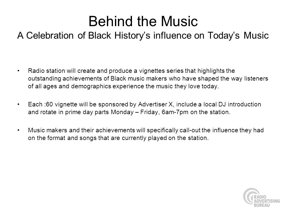 Behind the Music A Celebration of Black Historys influence on Todays Music Radio station will create and produce a vignettes series that highlights the outstanding achievements of Black music makers who have shaped the way listeners of all ages and demographics experience the music they love today.