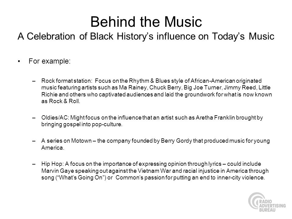 Behind the Music A Celebration of Black Historys influence on Todays Music For example: –Rock format station: Focus on the Rhythm & Blues style of African-American originated music featuring artists such as Ma Rainey, Chuck Berry, Big Joe Turner, Jimmy Reed, Little Richie and others who captivated audiences and laid the groundwork for what is now known as Rock & Roll.