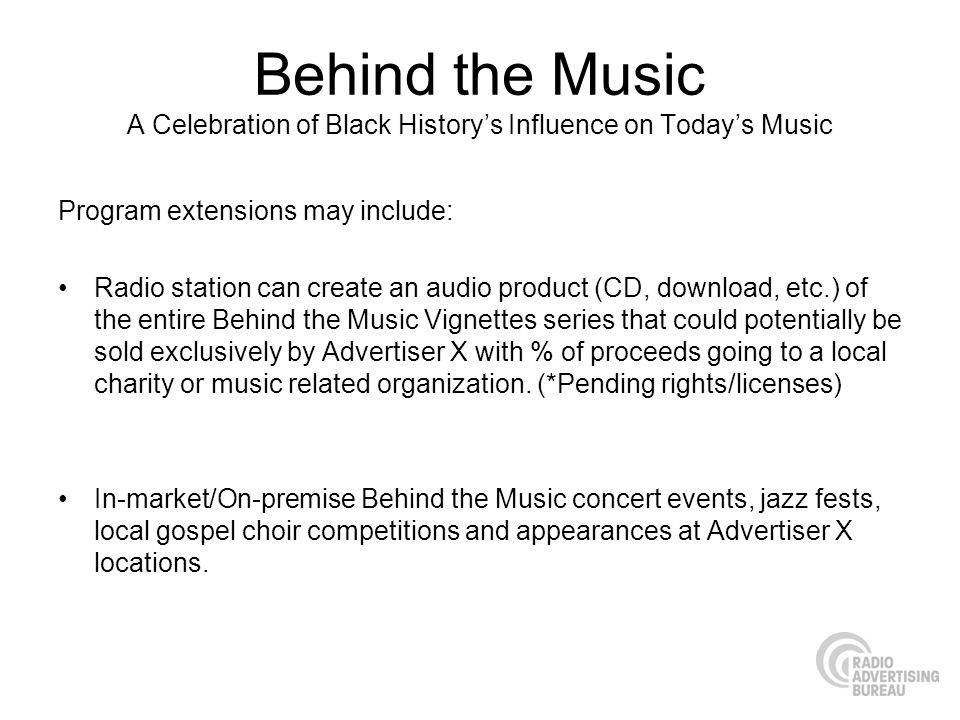 Behind the Music A Celebration of Black Historys Influence on Todays Music Program extensions may include: Radio station can create an audio product (CD, download, etc.) of the entire Behind the Music Vignettes series that could potentially be sold exclusively by Advertiser X with % of proceeds going to a local charity or music related organization.