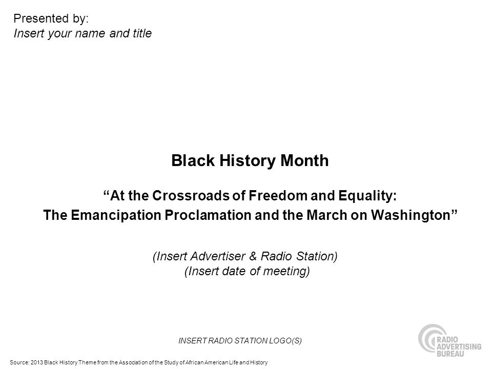 Black History Month At the Crossroads of Freedom and Equality: The Emancipation Proclamation and the March on Washington (Insert Advertiser & Radio Station) (Insert date of meeting) Presented by: Insert your name and title INSERT RADIO STATION LOGO(S) Source: 2013 Black History Theme from the Association of the Study of African American Life and History