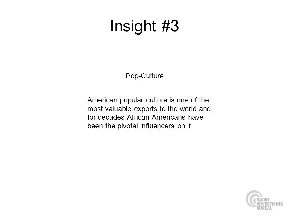 Insight #3 American popular culture is one of the most valuable exports to the world and for decades African-Americans have been the pivotal influencers on it.