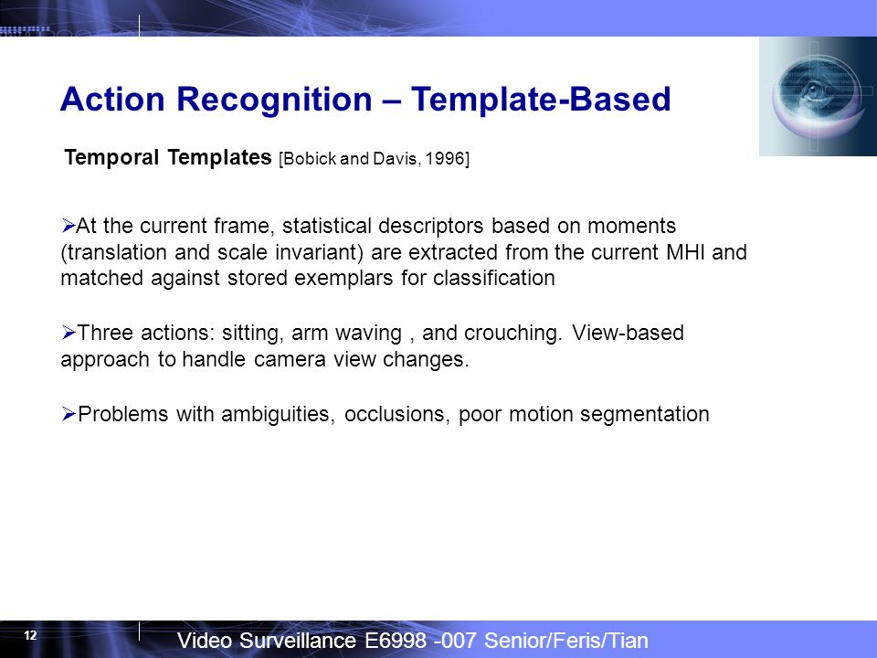 Video Surveillance E6998 -007 Senior/Feris/Tian 12 Action Recognition – Template-Based At the current frame, statistical descriptors based on moments (translation and scale invariant) are extracted from the current MHI and matched against stored exemplars for classification Three actions: sitting, arm waving, and crouching.