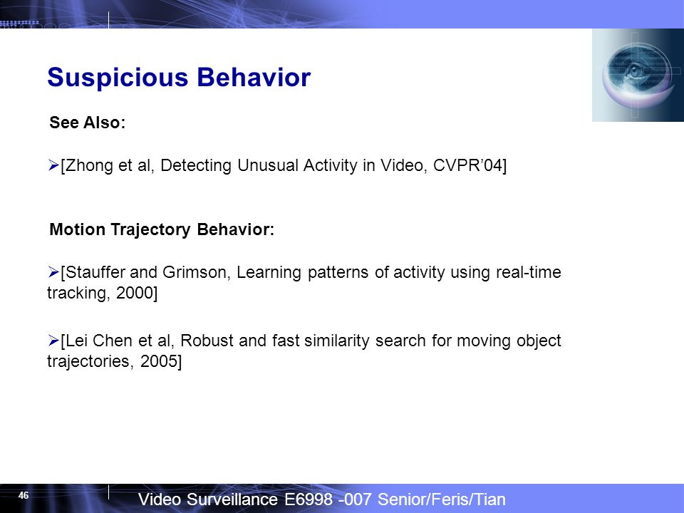 Video Surveillance E6998 -007 Senior/Feris/Tian 46 Suspicious Behavior [Zhong et al, Detecting Unusual Activity in Video, CVPR04] See Also: [Stauffer and Grimson, Learning patterns of activity using real-time tracking, 2000] [Lei Chen et al, Robust and fast similarity search for moving object trajectories, 2005] Motion Trajectory Behavior: