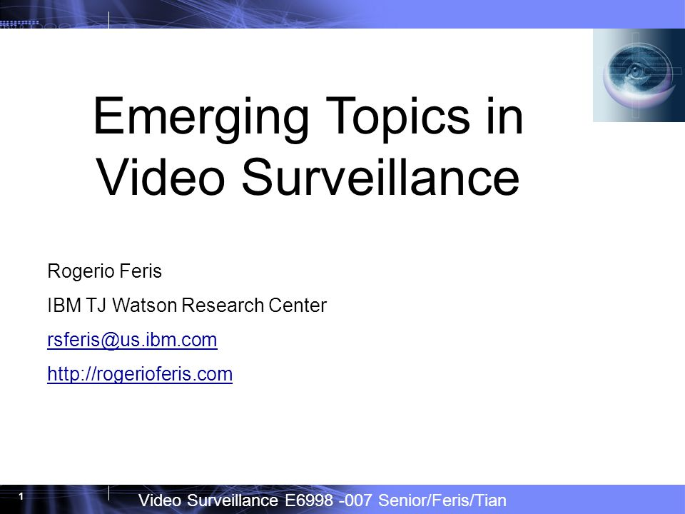 Video Surveillance E6998 -007 Senior/Feris/Tian 1 Emerging Topics in Video Surveillance Rogerio Feris IBM TJ Watson Research Center rsferis@us.ibm.com http://rogerioferis.com