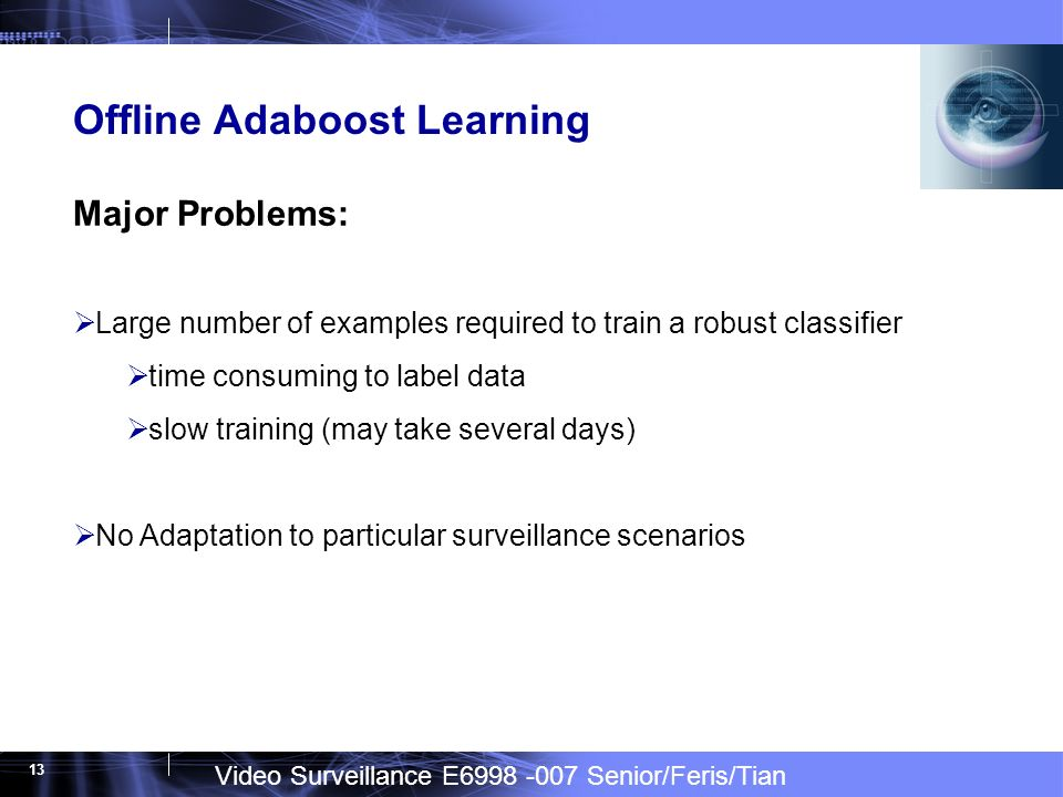 Video Surveillance E6998 -007 Senior/Feris/Tian 13 Offline Adaboost Learning Major Problems: Large number of examples required to train a robust classifier time consuming to label data slow training (may take several days) No Adaptation to particular surveillance scenarios