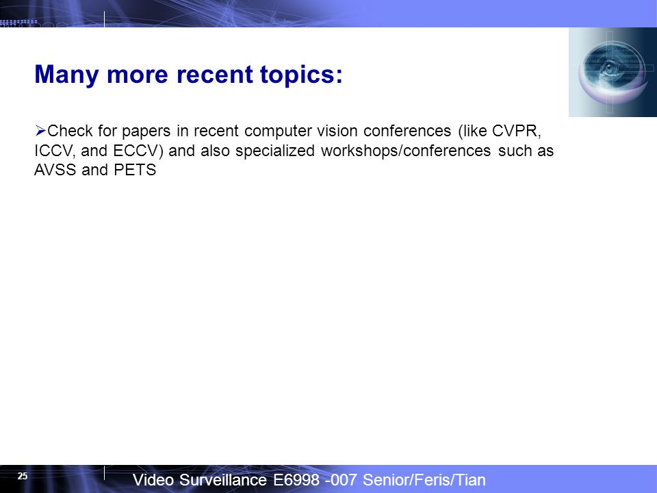Video Surveillance E6998 -007 Senior/Feris/Tian 25 Many more recent topics: Check for papers in recent computer vision conferences (like CVPR, ICCV, and ECCV) and also specialized workshops/conferences such as AVSS and PETS