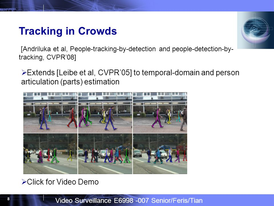 Video Surveillance E6998 -007 Senior/Feris/Tian 8 Tracking in Crowds [Andriluka et al, People-tracking-by-detection and people-detection-by- tracking, CVPR08] Extends [Leibe et al, CVPR05] to temporal-domain and person articulation (parts) estimation Click for Video Demo