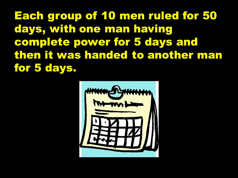 Each group of 10 men ruled for 50 days, with one man having complete power for 5 days and then it was handed to another man for 5 days.