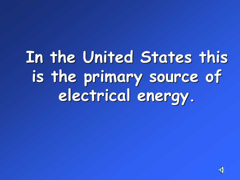 In the United States this is the primary source of electrical energy.