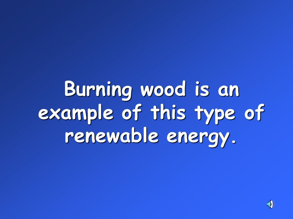 Burning wood is an example of this type of renewable energy.