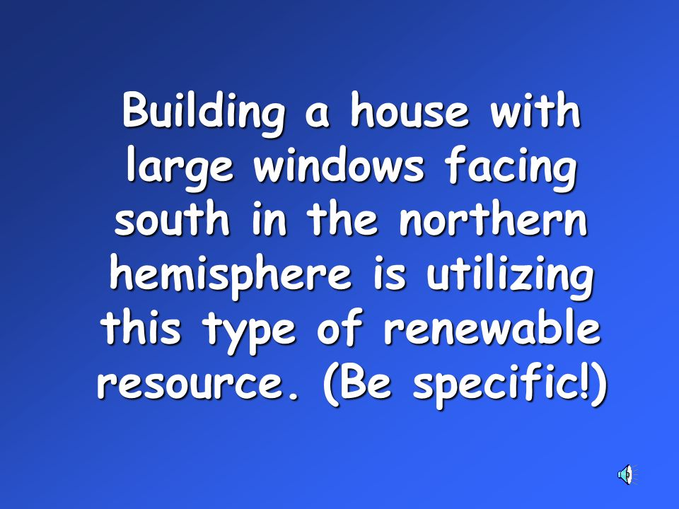Building a house with large windows facing south in the northern hemisphere is utilizing this type of renewable resource.